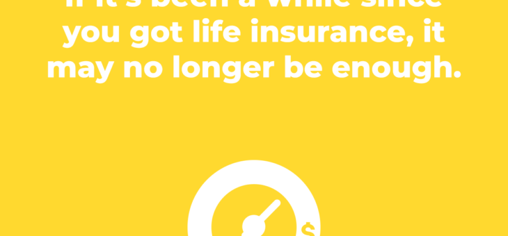 If it's been a while since you got life insurance, it may no longer be enough